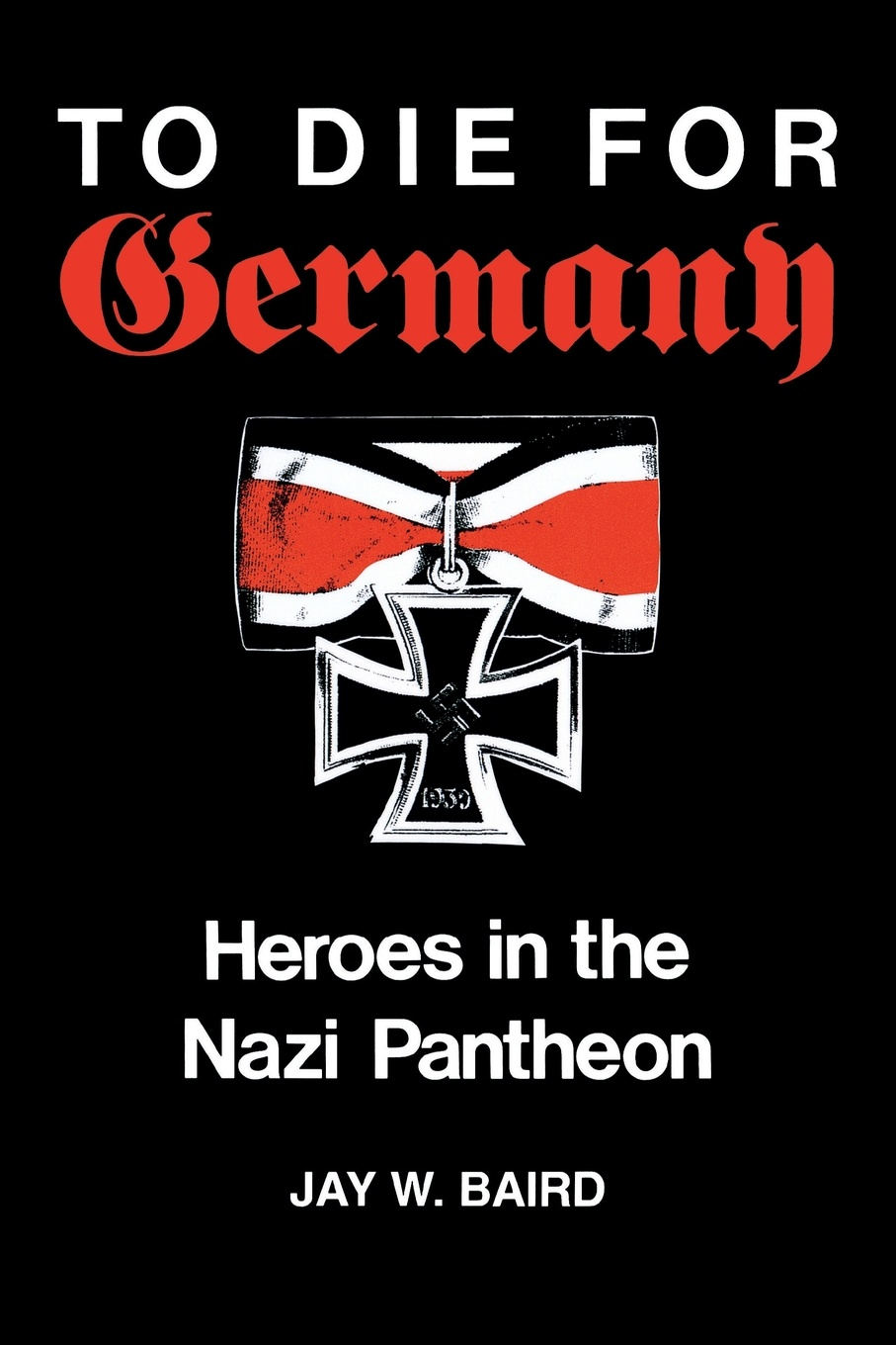 Jay W. Baird To Die for Germany. Heroes in the Nazi Pantheon the perfect nazi