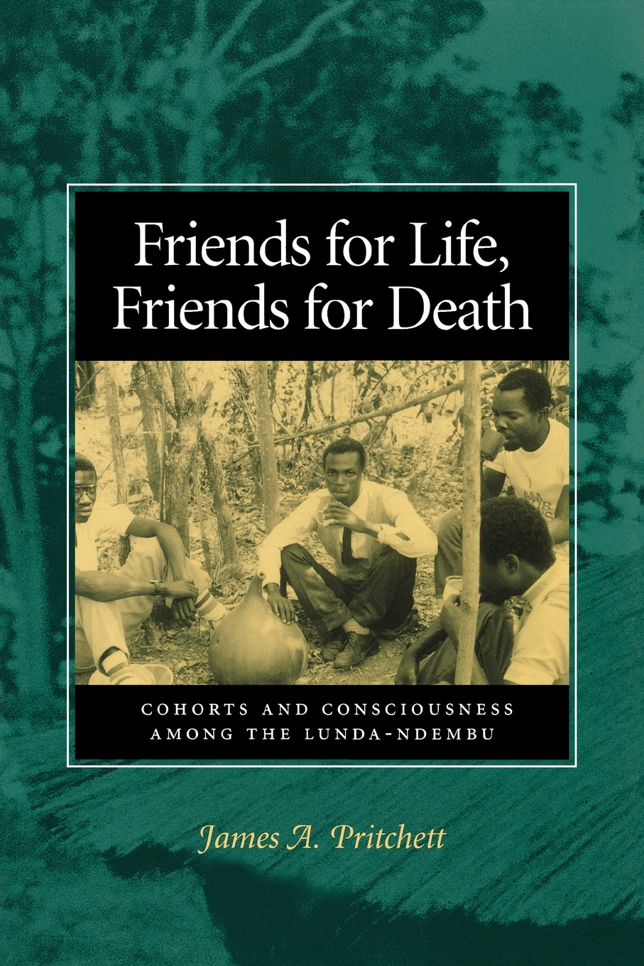 James A Pritchett Friends for Life, Friends for Death. Cohorts and Consciousness Among the Lunda-Ndembu norriss a friends for life