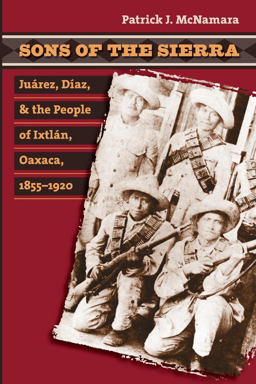 Patrick J. McNamara Sons of the Sierra. Juarez, Diaz, and the People of Ixtlan, Oaxaca, 1855-1920 a life of benito juarez