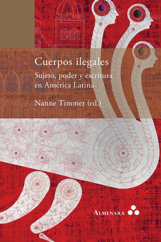 Nanne Timmer Cuerpos ilegales. Sujeto, poder y escritura en America Latina ana maría sancho biesa la vida compartida amarse y mirarse ii