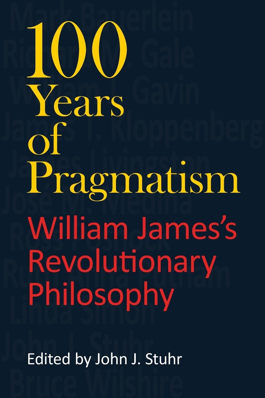 100 Years of Pragmatism. William James's Revolutionary Philosophy