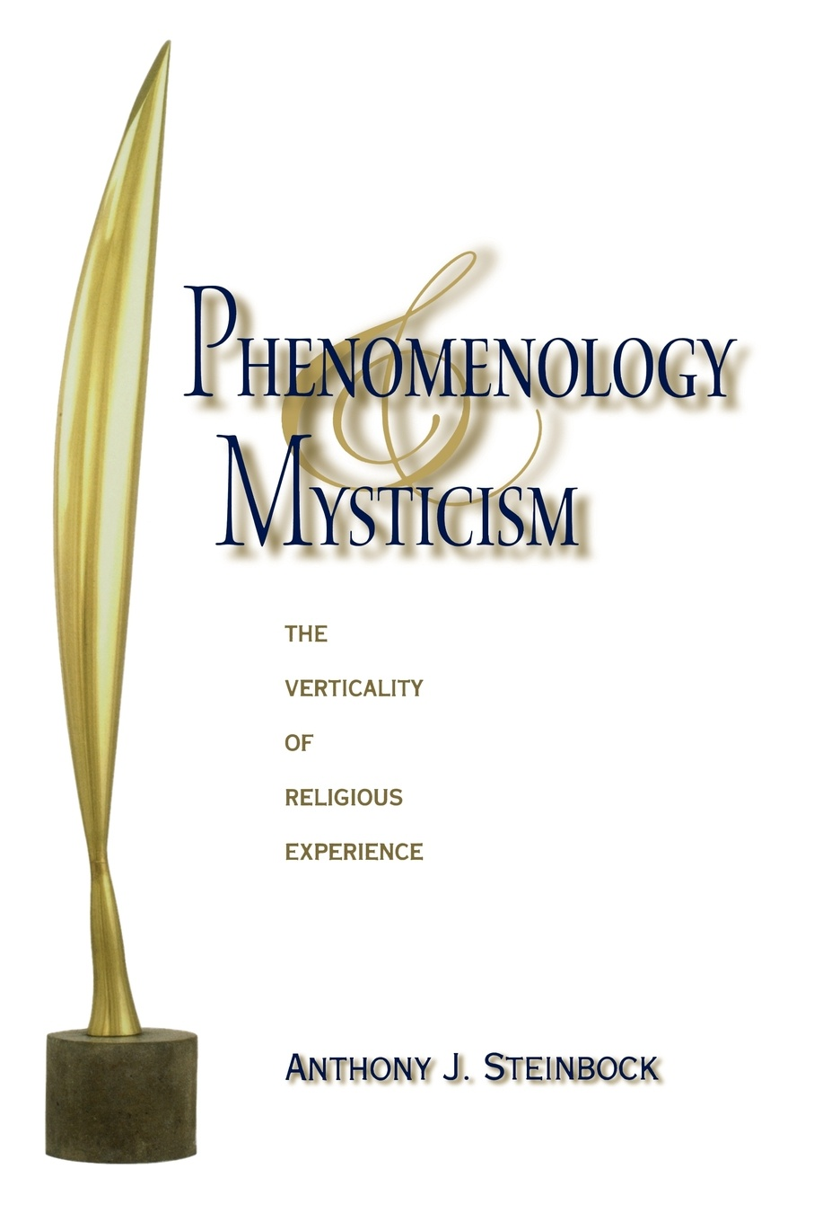 Anthony J Steinbock Phenomenology and Mysticism. The Verticality of Religious Experience anthony j steinbock phenomenology and mysticism the verticality of religious experience