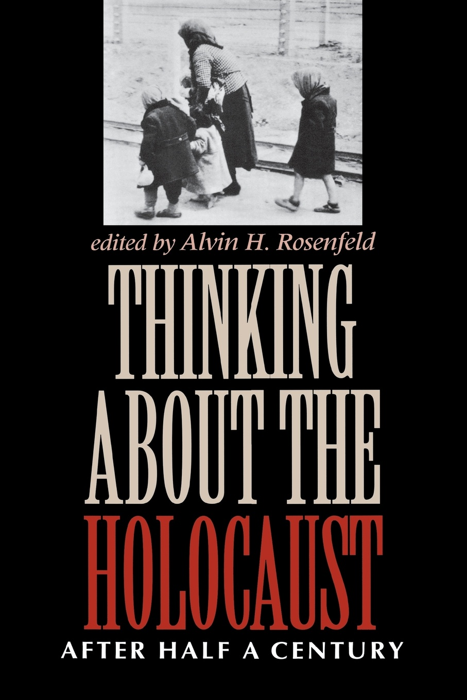 Alvin H Rosenfeld Thinking about the Holocaust. After Half a Century