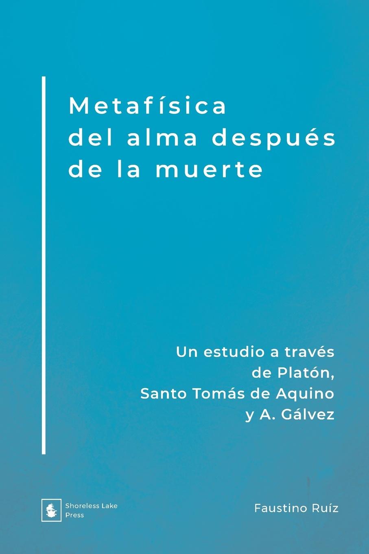 Faustino Ruíz Metafisica del alma despues de la muerte. Un estudio a traves de Platon, Santo Tomas de Aquino y A. Galvez vargas vila la muerte del condor