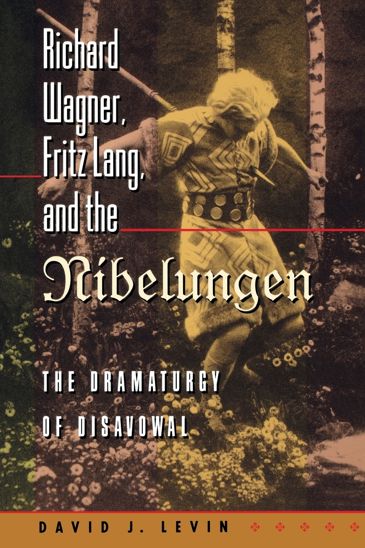 David J. Levin Richard Wagner, Fritz Lang, and the Nibelungen. The Dramaturgy of Disavowal