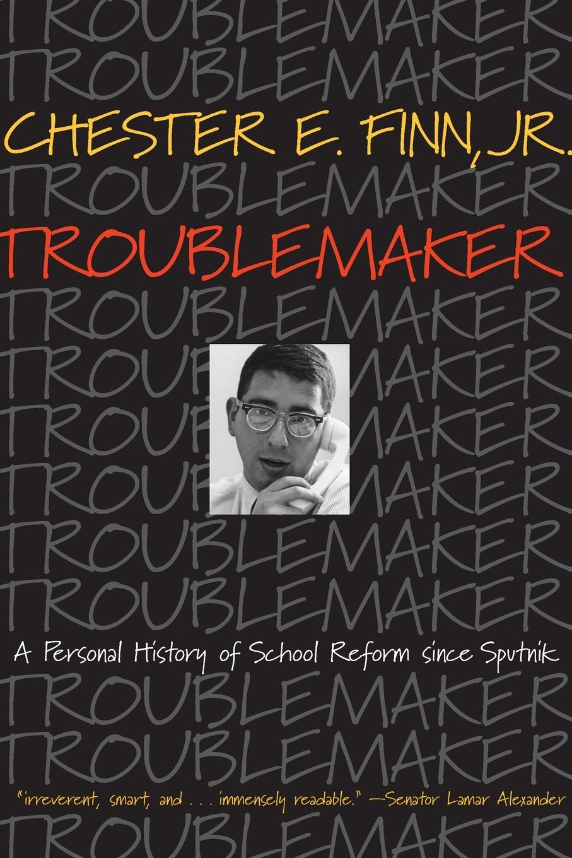 Chester E. Finn Jr. Troublemaker. A Personal History of School Reform since Sputnik chester e finn jr bruno v manno gregg vanourek charter schools in action renewing public education