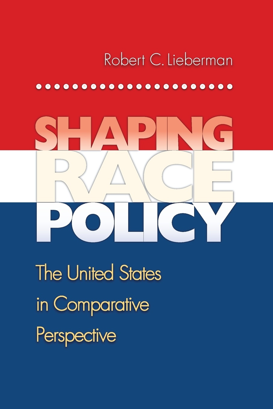 Robert Lieberman Shaping Race Policy. The United States in Comparative Perspective how public policy impacts racial inequality