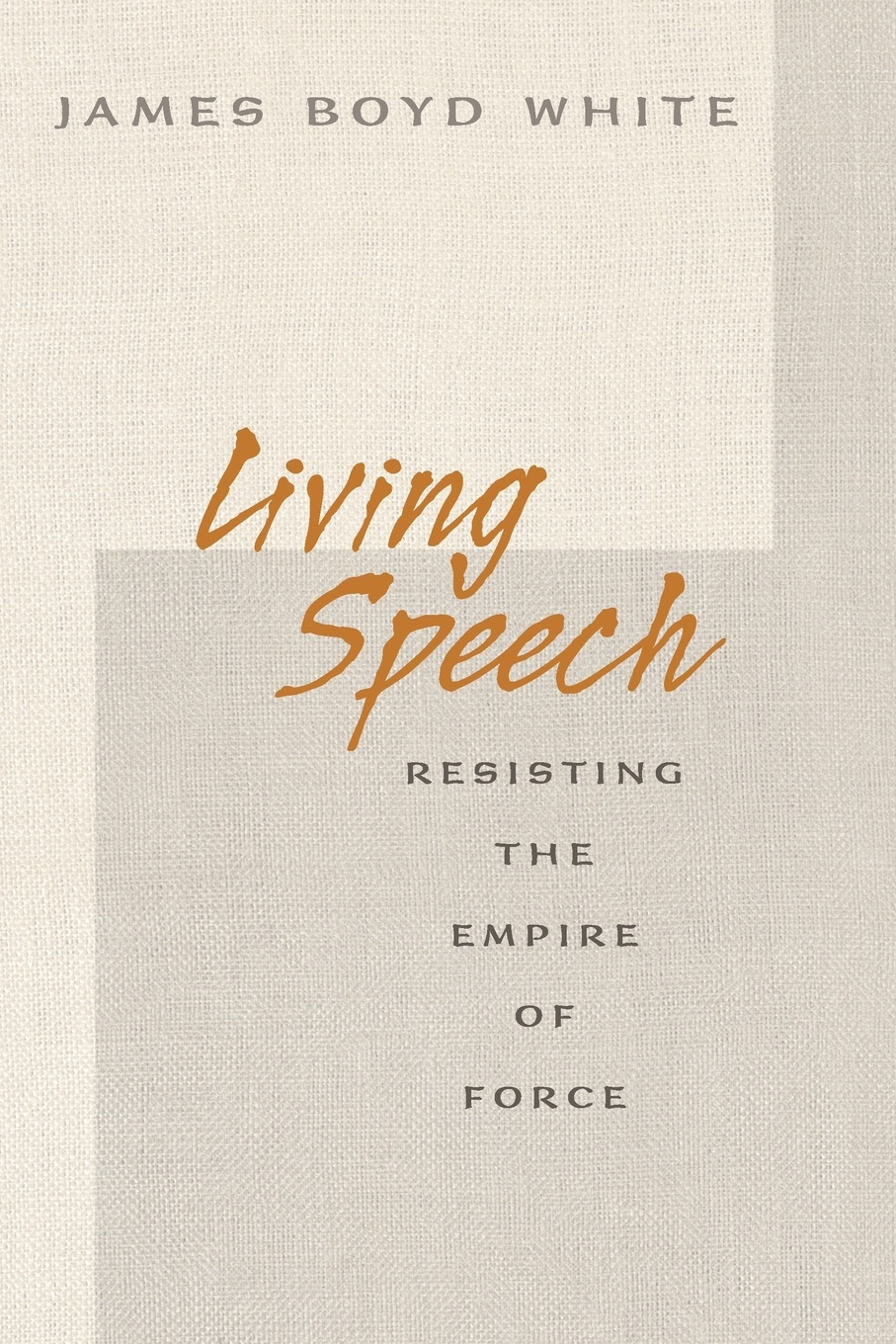 James Boyd White Living Speech. Resisting the Empire of Force