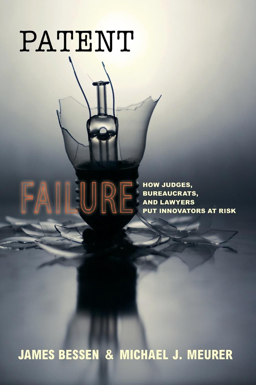 James Bessen, Michael J. Meurer Patent Failure. How Judges, Bureaucrats, and Lawyers Put Innovators at Risk