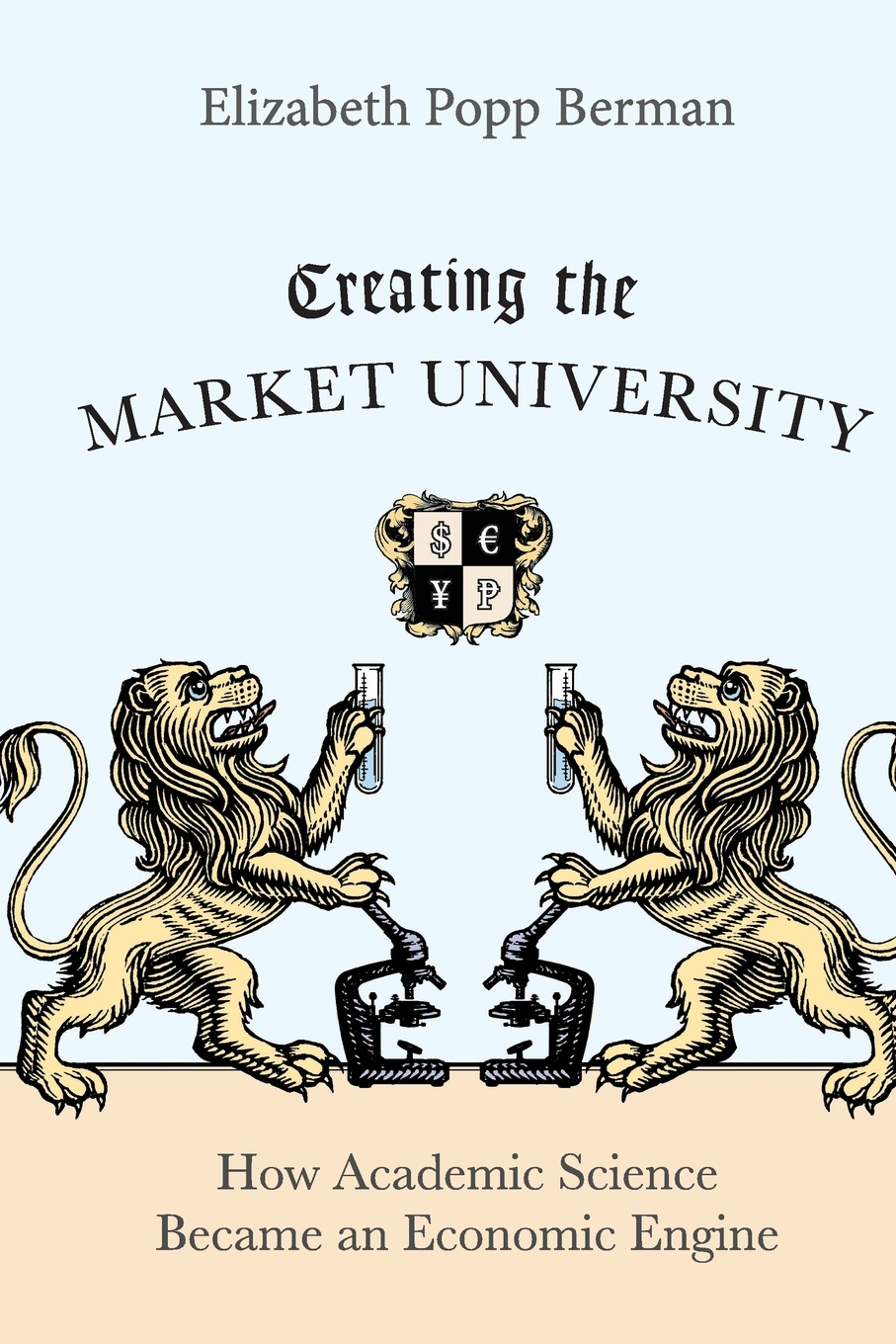 Elizabeth Popp Berman Creating the Market University. How Academic Science Became an Economic Engine david m hart forged consensus science technology and economic policy in the united states 1921 1953