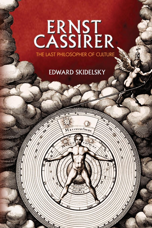 Edward Skidelsky Ernst Cassirer. The Last Philosopher of Culture massimo ferrari ernst cassirer stationen einer philosophischen biographie