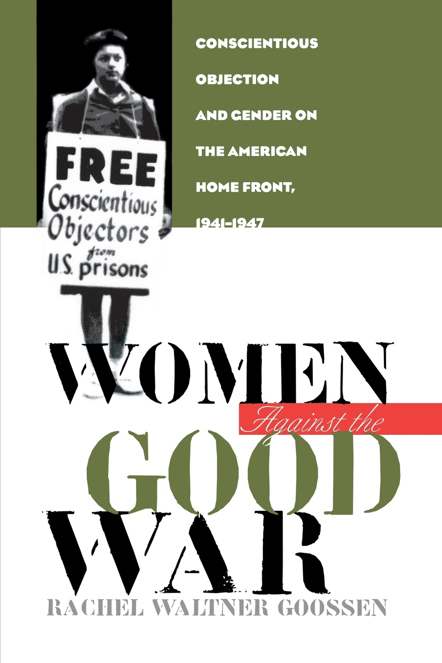Rachel Waltner Goossen Women Against the Good War. Conscientious Objection and Gender on the American Home Front, 1941-1947