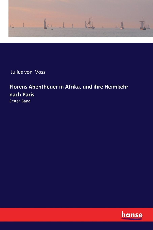 Julius von Voss Florens Abentheuer in Afrika, und ihre Heimkehr nach Paris julius von voss florens abentheuer in afrika und ihre heimkehr nach paris erster band