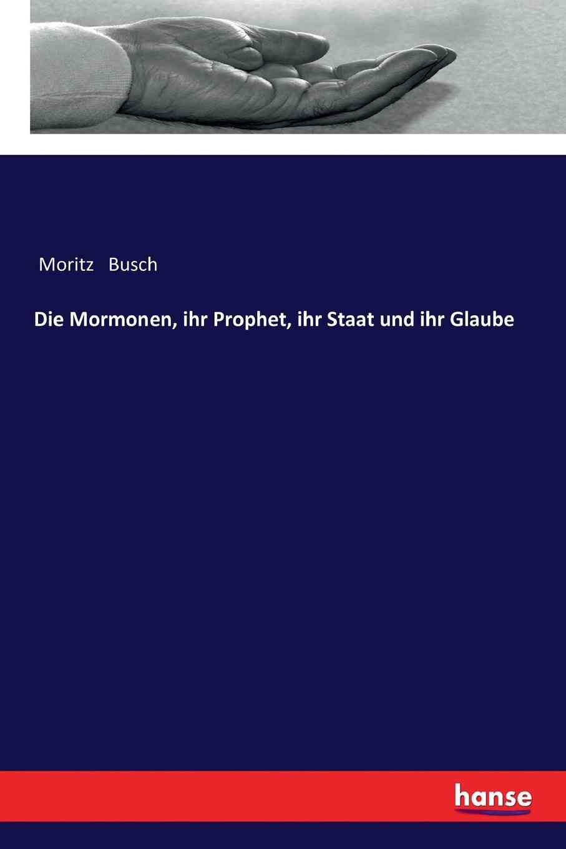 Moritz Busch Die Mormonen, ihr Prophet, ihr Staat und ihr Glaube frauenleben unter den mormonen vieljahrige erlebnisse der kurzlich aus utah zuruckgekehrten gattin eines aeltesten der mormonen