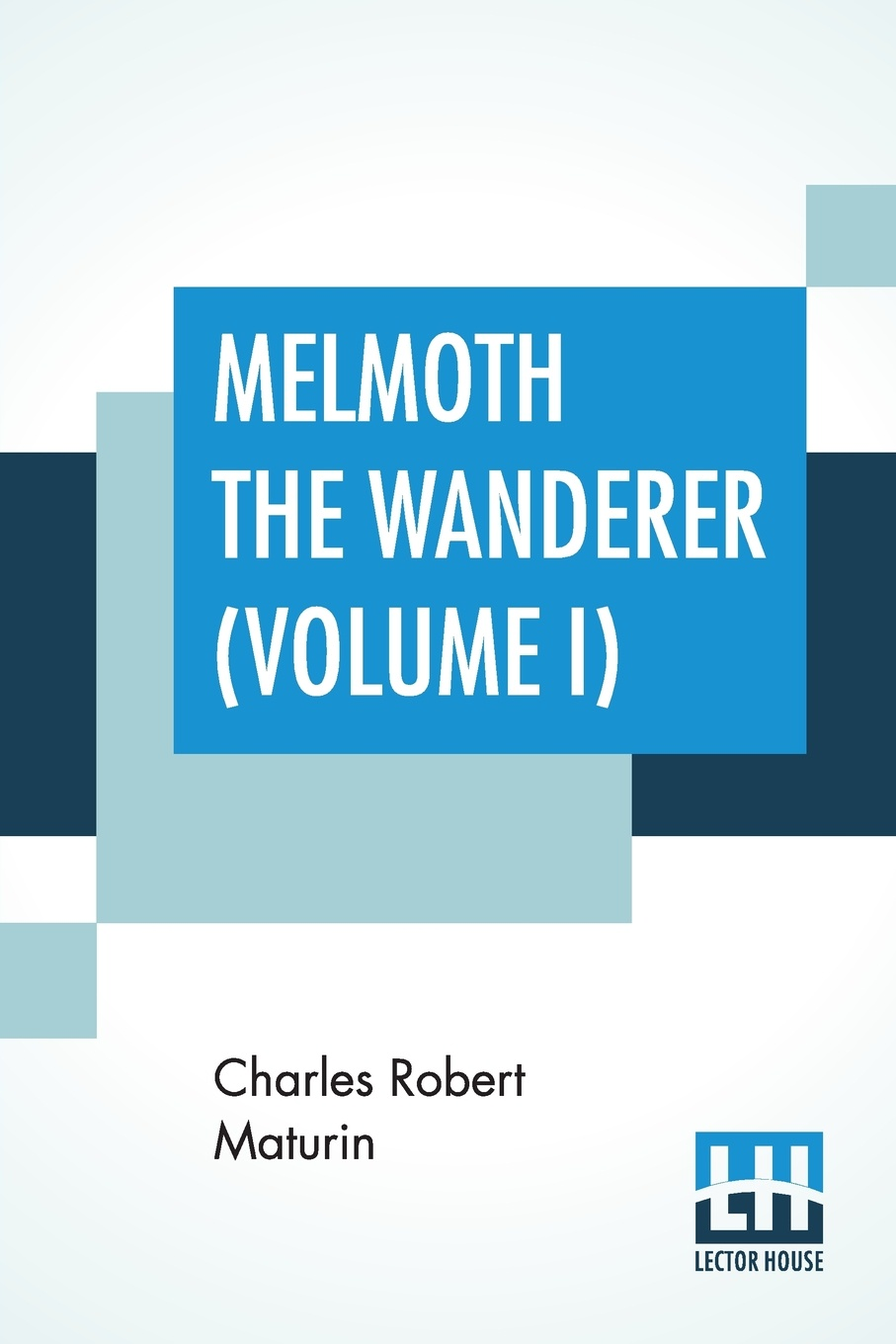 Charles Robert Maturin Melmoth The Wanderer (Volume I). A Tale