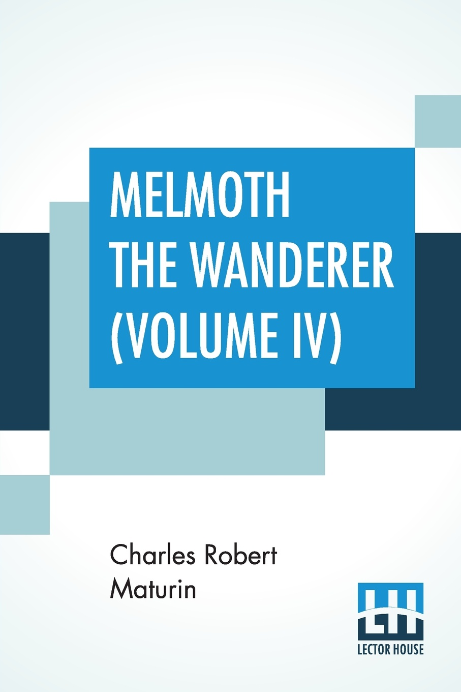 Charles Robert Maturin Melmoth The Wanderer (Volume IV). A Tale