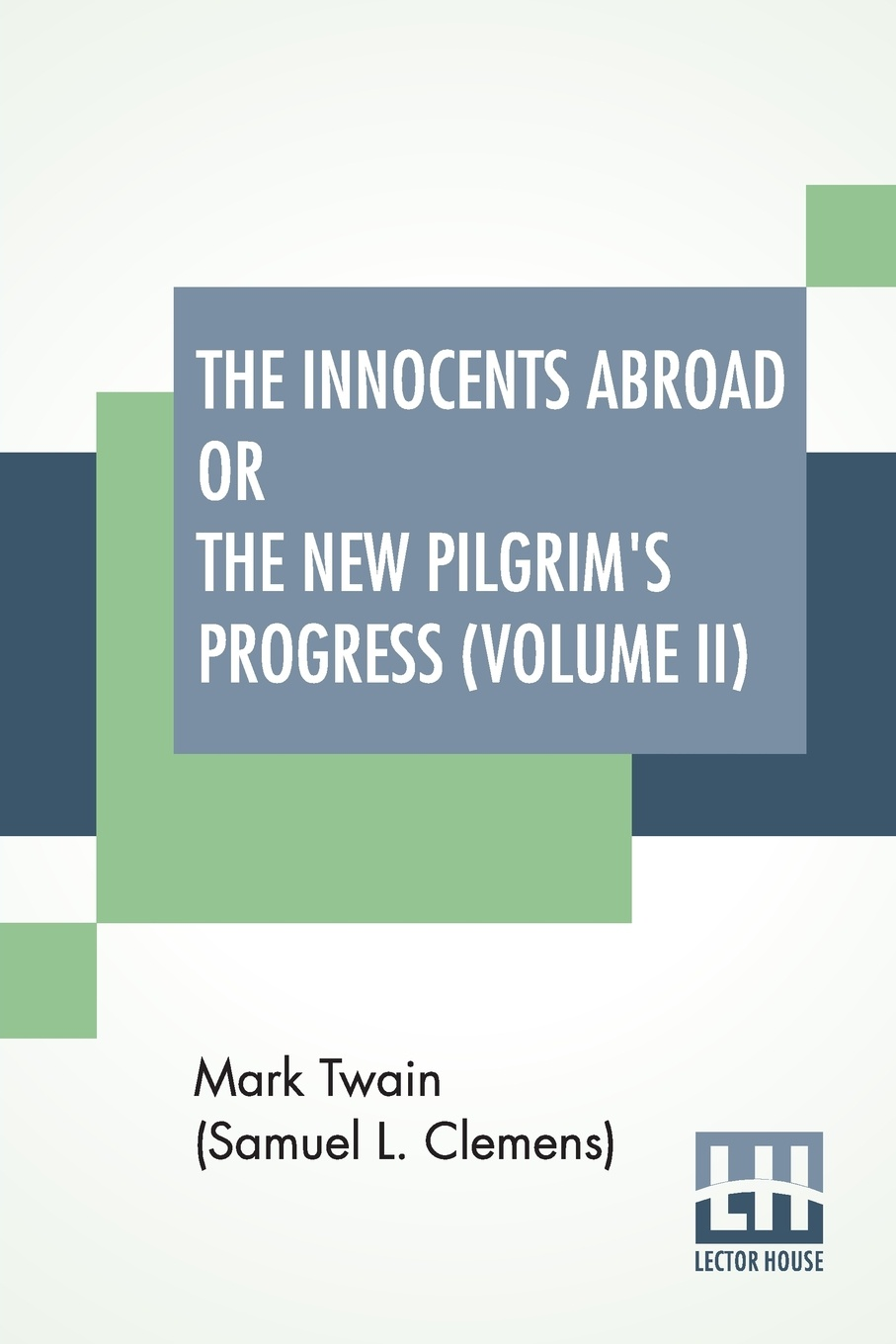 Mark Twain (Samuel Langhorne Clemens) The Innocents Abroad Or The New Pilgrim's Progress (Volume II). Being An Account Of The Steamship Quaker City'S Pleasure Excursion To Europe And The Holy Land
