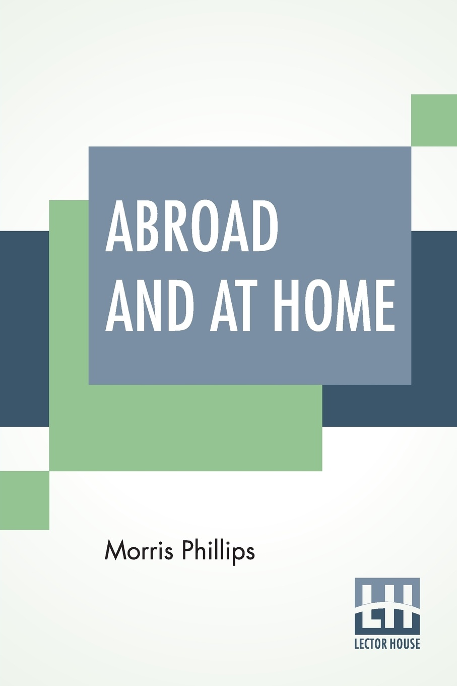 Morris Phillips Abroad And At Home. Practical Hints For Tourists