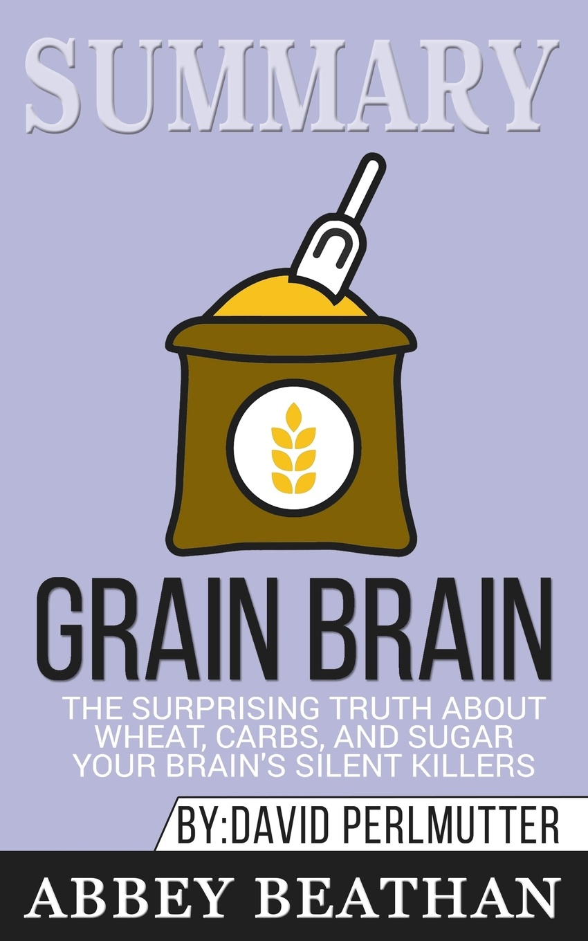 Abbey Beathan Summary of Grain Brain. The Surprising Truth about Wheat, Carbs, and Sugar--Your Brains Silent Killers by David Perlmutter & Kristin Loberg