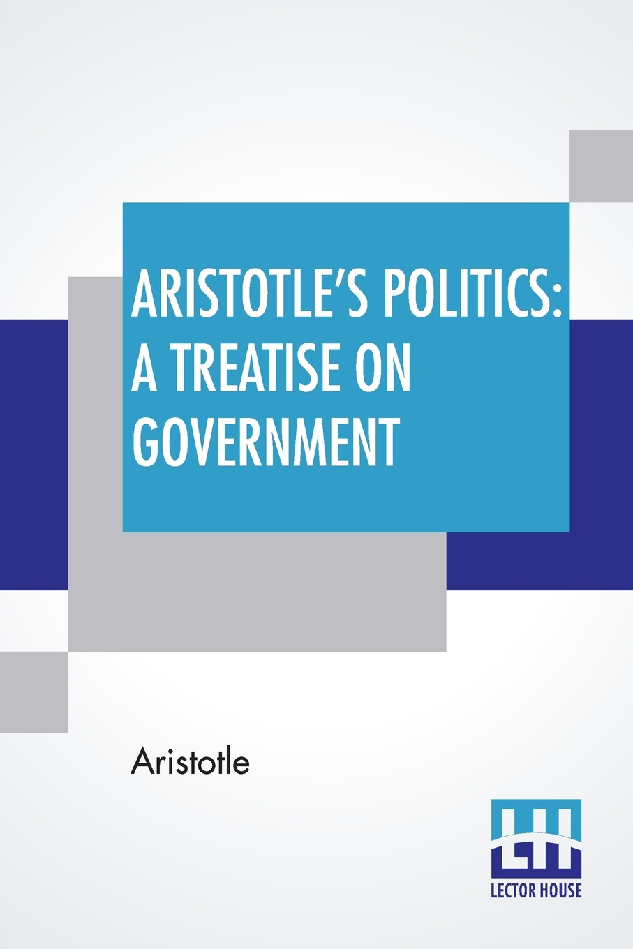 Aristotle`s Politics. A Treatise On Government: Translated From The Greek Of Aristotle By William Ellis