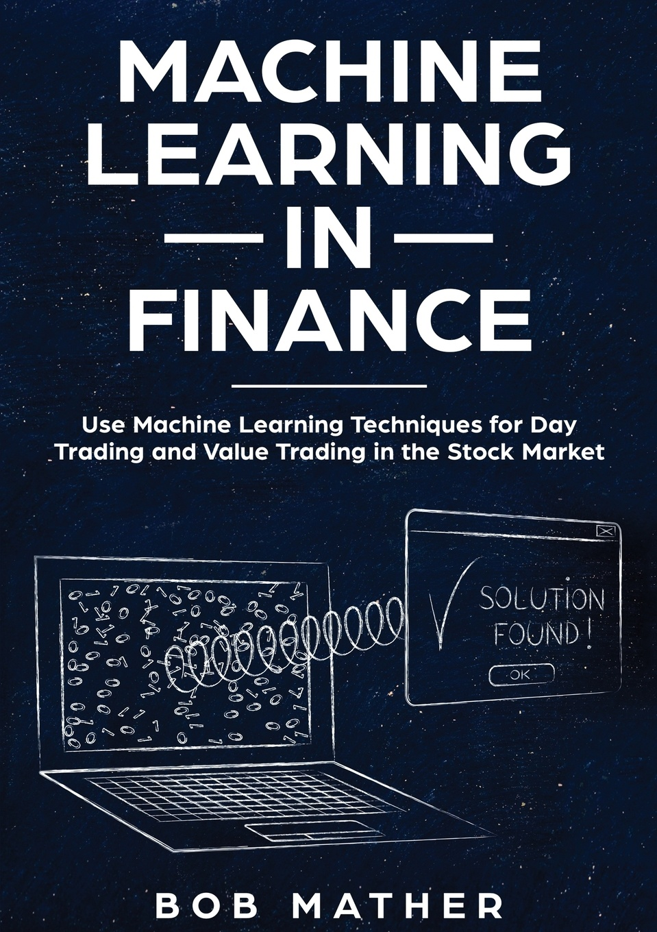 Bob Mather Machine Learning in Finance. Use Machine Learning Techniques for Day Trading and Value Trading in the Stock Market ali akansu n financial signal processing and machine learning