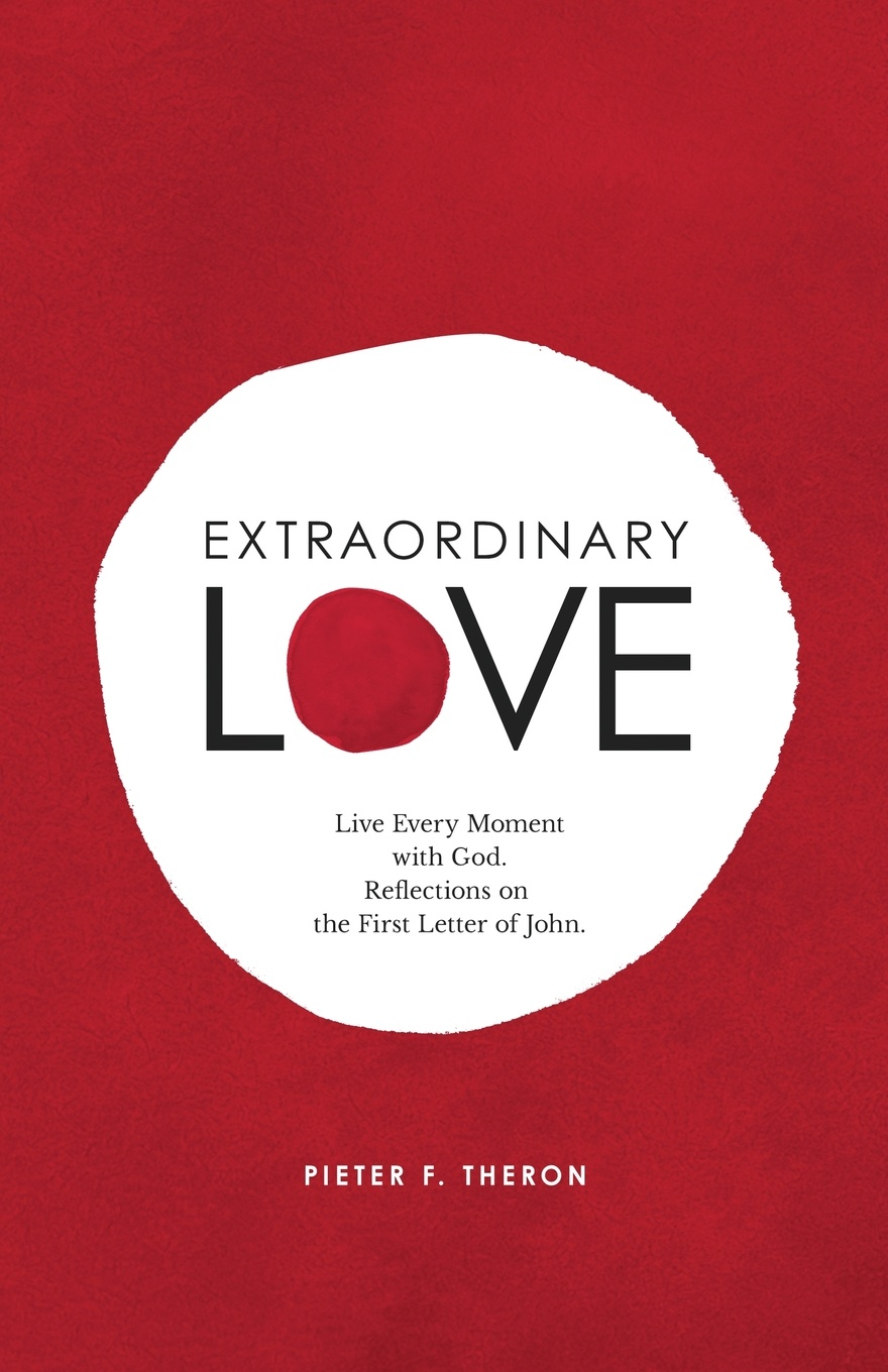 Pieter F. Theron Extraordinary Love. Live Every Moment with God. Reflections on the First Letter of John learning to live the love we promise