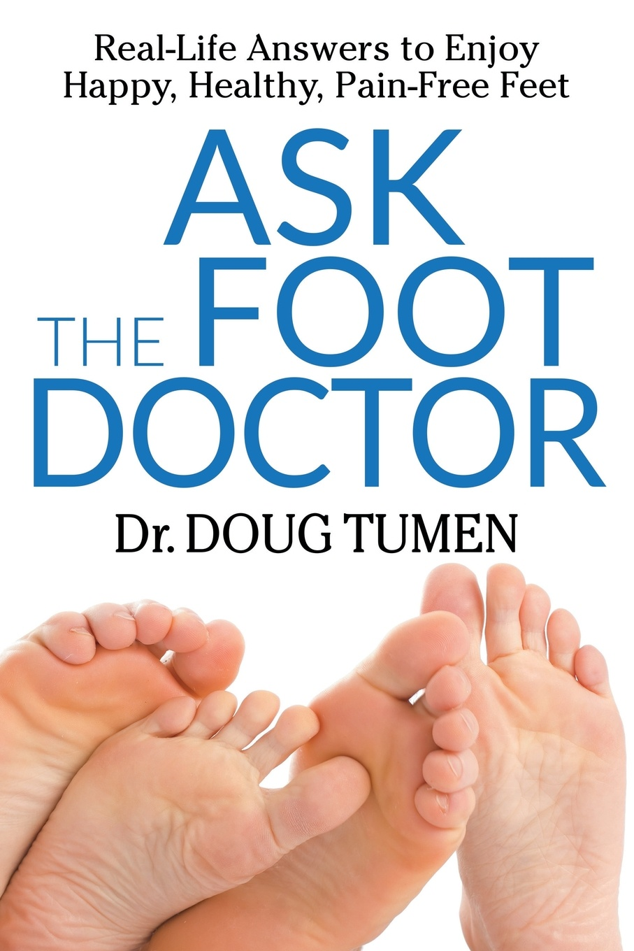 Doug Tumen Ask the Foot Doctor. Real-Life Answers to Enjoy Happy, Healthy, Pain-Free Feet
