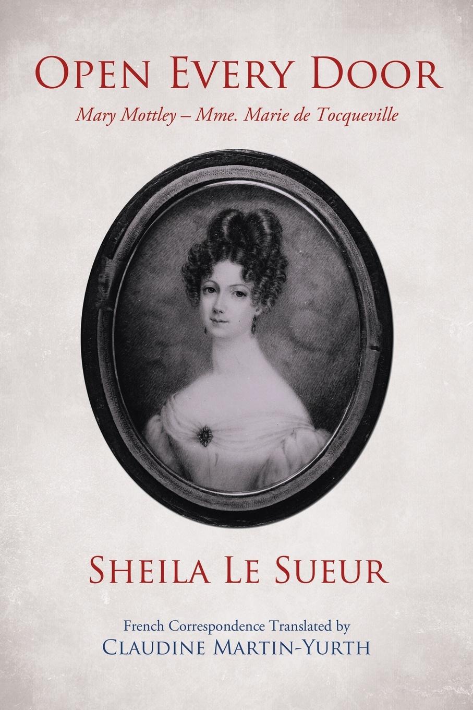 Sheila Le Sueur, Claudine Martin-Yurth Open Every Door. Mary Mottley - Mme. Marie de Tocqueville alexis de tocqueville memoir letters and remains of alexis de tocqueville vol i