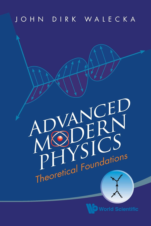 JOHN DIRK WALECKA ADVANCED MODERN PHYSICS. THEORETICAL FOUNDATIONS john dirk walecka topics in modern physics theoretical foundations