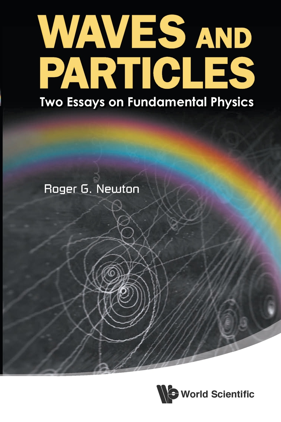 ROGER G NEWTON WAVES AND PARTICLES. TWO ESSAYS ON FUNDAMENTAL PHYSICS david yevick fundamental math and physics for scientists and engineers