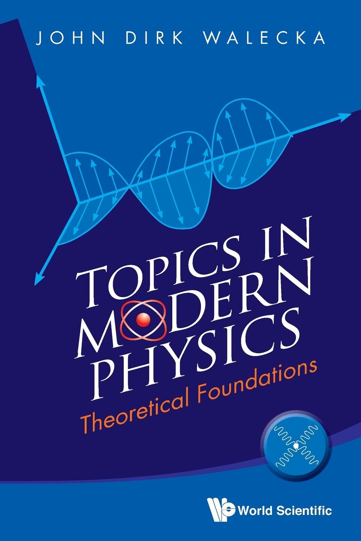 John Dirk Walecka Topics in Modern Physics. Theoretical Foundations john dirk walecka topics in modern physics theoretical foundations