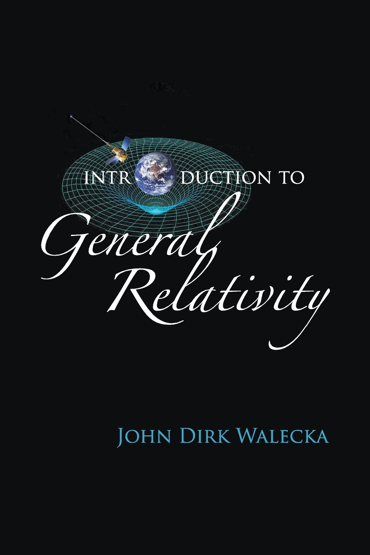 John Dirk Walecka Introduction to General Relativity john dirk walecka topics in modern physics theoretical foundations