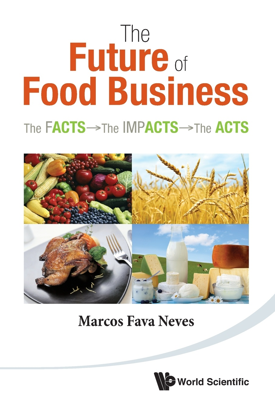 Marcos Fava Neves The Future of Food Business. The Facts, the Impacts, the Acts коллектив авторов food facts for the kitchen front