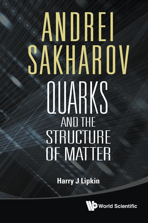 Harry J. Lipkin Andrei Sakharov. Quarks and the Structure of Matter andrei hvostov sillamäe passioon