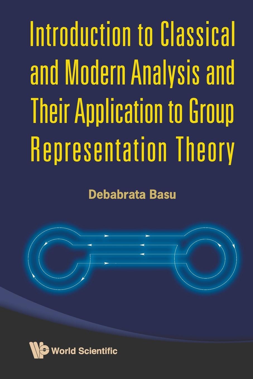 лучшая цена Debabrata Basu Introduction to Classical and Modern Analysis and Their Application to Group Representation Theory