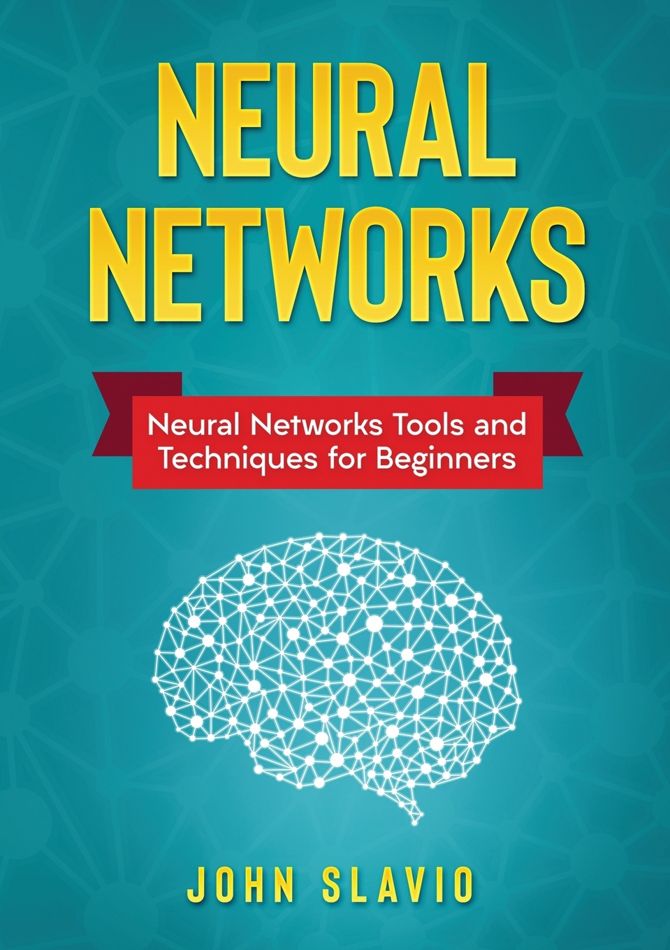 John Slavio Neural Networks. Neural Networks Tools and Techniques for Beginners цена