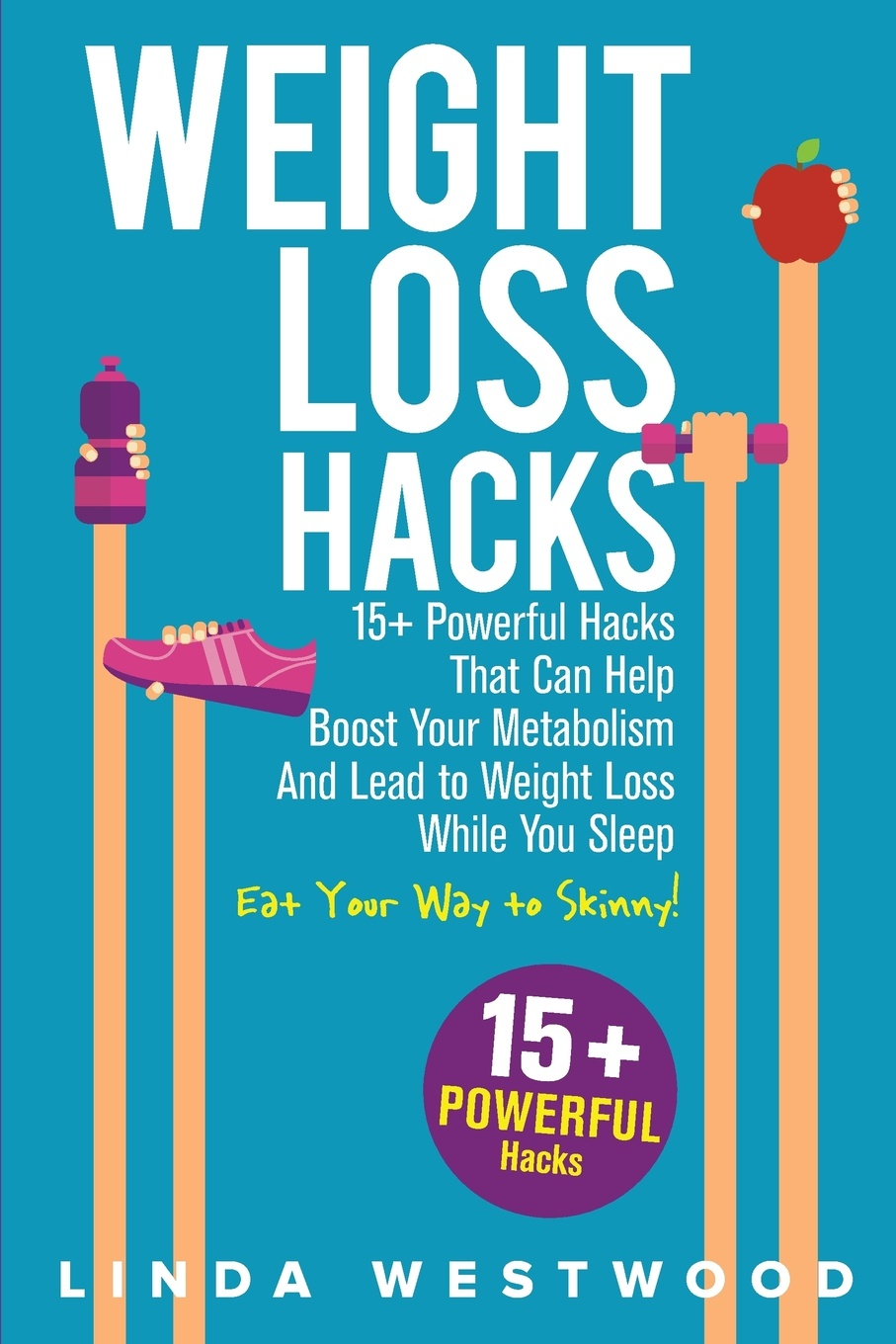 Linda Westwood Weight Loss Hacks. 15+ Powerful Hacks That Can Help Boost Your Metabolism And Lead to While You Sleep (Eat Way Skinny)