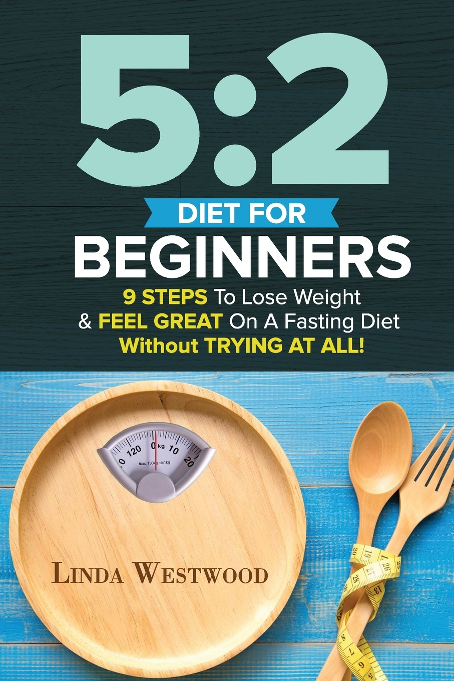 Linda Westwood 5. 2 Diet For Beginners (2nd Edition): 9 Steps To Lose Weight & Feel Great On A Fasting