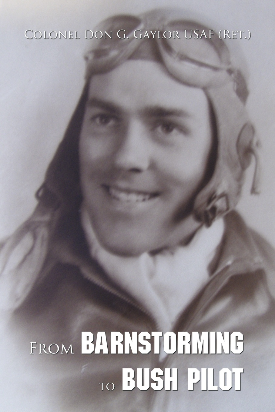 Colonel Don G. Gaylor Usaf (Ret ). From Barnstorming to Bush Pilot sarah godfrey life works when a story of piecing happiness together for a successful life