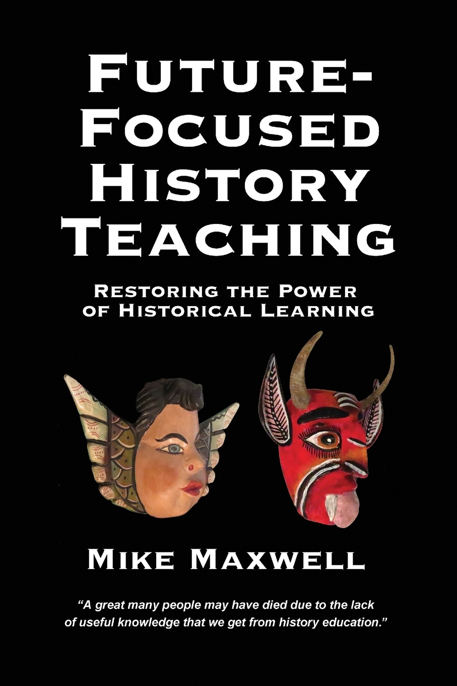 Mike Maxwell Future-Focused History Teaching. Restoring the Power of Historical Learning hegel the end of history and the future