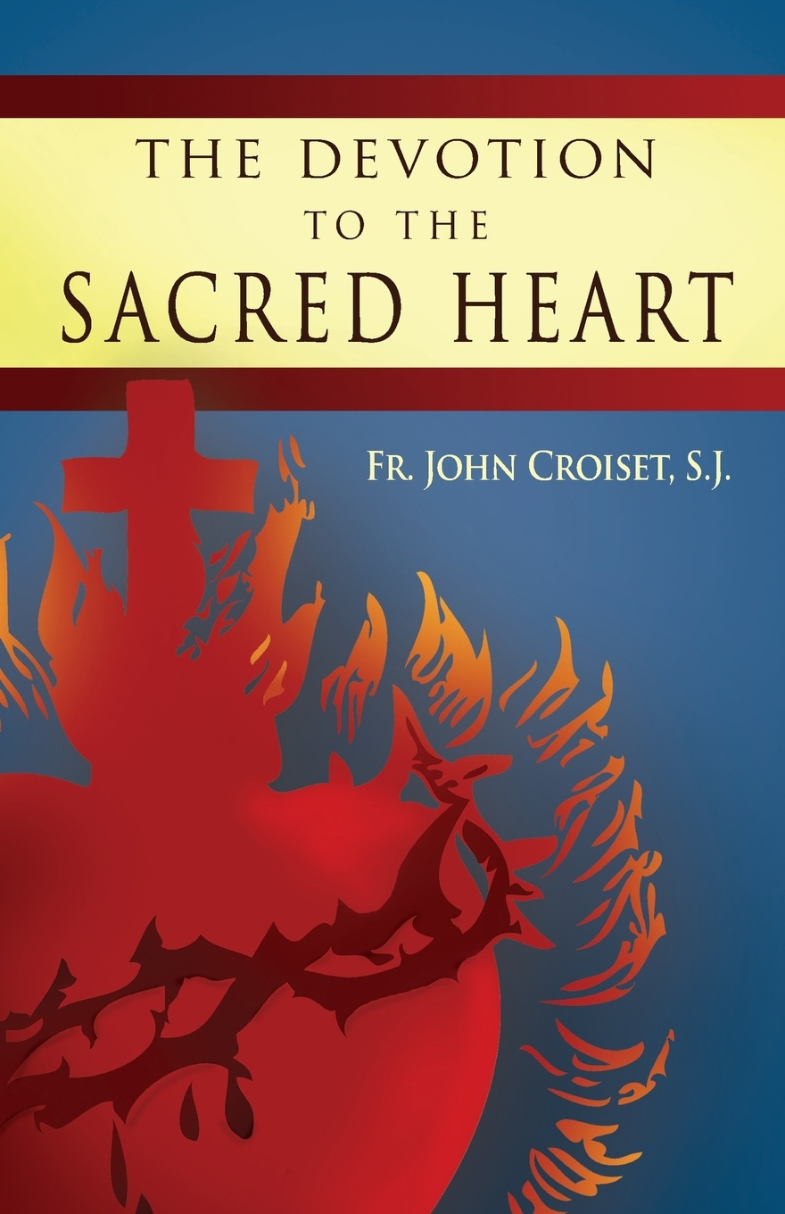 John Croiset, Patrick O'Connell Devotion to the Sacred Heart of Jesus. How to Practice the Sacred Heart Devotion john croiset patrick o connell devotion to the sacred heart of jesus how to practice the sacred heart devotion