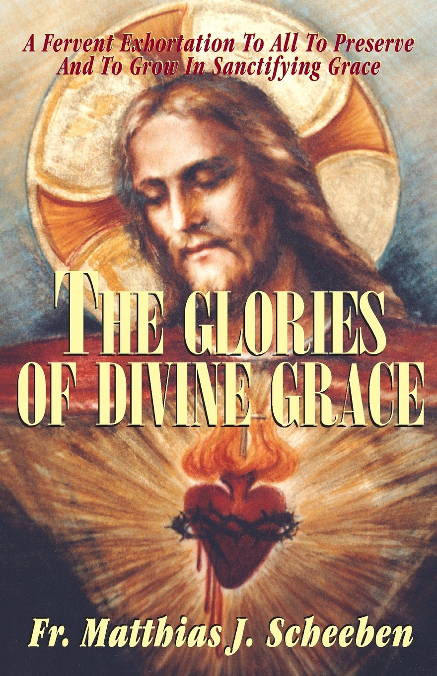 лучшая цена Matthias J. Scheeben The Glories of Divine Grace. A Fervent Exhortation to All to Preserve and to Grow in Sanctifying Grace