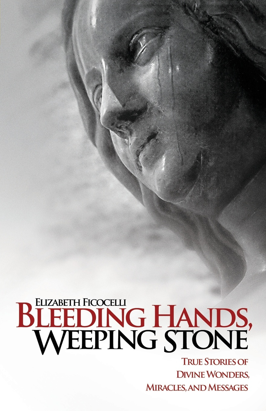 Elizabeth Ficocelli Bleeding Hands, Weeping Stone. True Stories of Divine Wonders, Miracles and Messages miracles and murders