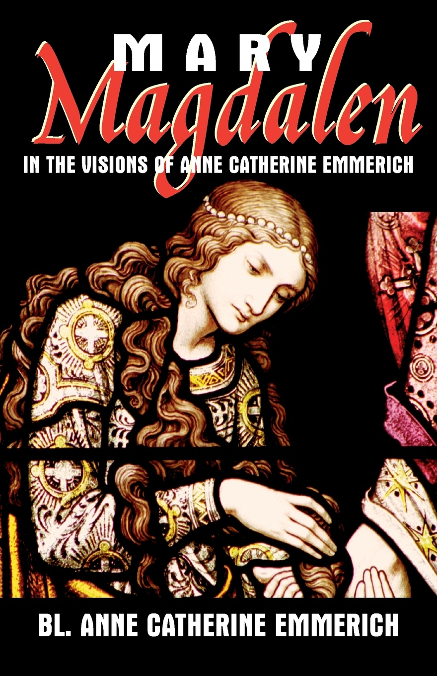 Anne Catherine Emmerich Mary Magdalen. In the Visions of Anne Catherine Emmerich sarah gaynor atkinson st fursey s life and visions and other essays