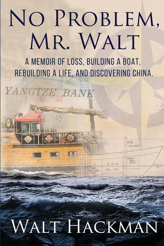Walt Hackman No Problem, Mr. Walt. A Memoir of Loss, Building a Boat,Rebuilding a Life, and Discovering China