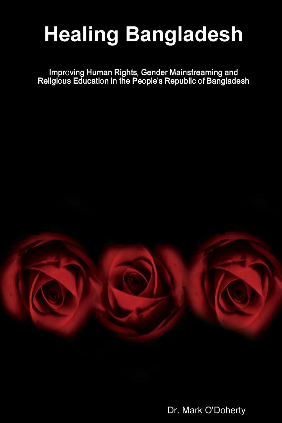 Dr. Mark O'Doherty Healing Bangladesh ? Improving Human Rights, Gender Mainstreaming and Religious Education in the People's Republic of Bangladesh aging problems of indigenous people of bangladesh