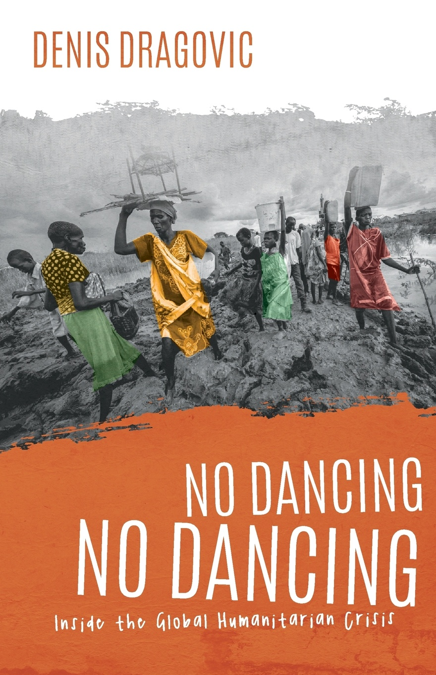 Denis Dragovic No Dancing, No Dancing. Inside the Global Humanitarian Crisis the rationale behind foreign aid