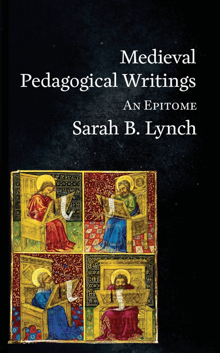 Medieval Pedagogical Writings. An Epitome. Sarah  B Lynch