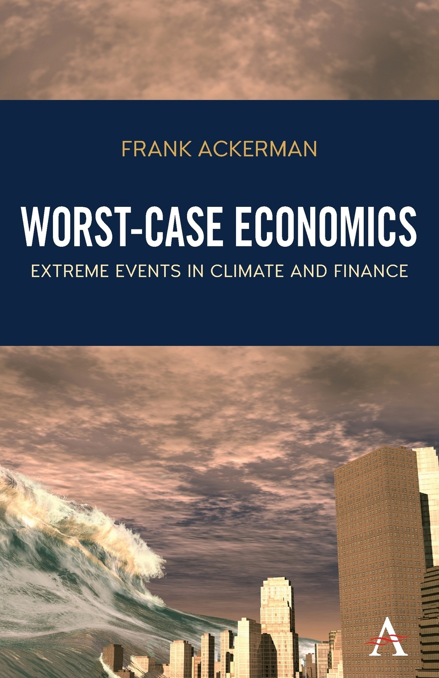 Frank Ackerman Worst-Case Economics. Extreme Events in Climate and Finance bryan frank climate dynamics why does climate vary