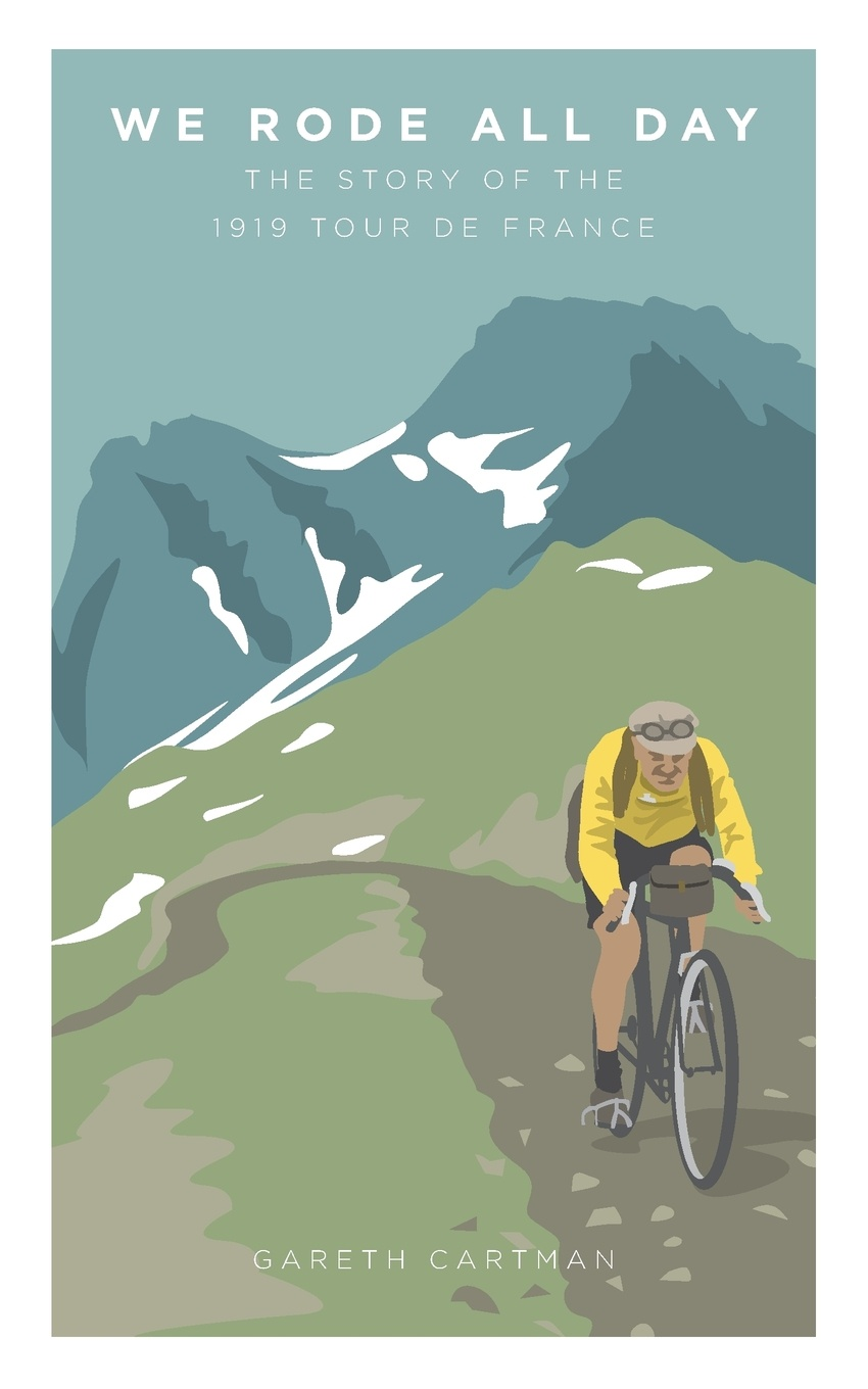 Cartman Gareth We Rode All Day. The Story of the 1919 Tour de France ellis bacon mapping le tour the unofficial history of all 100 tour de france races